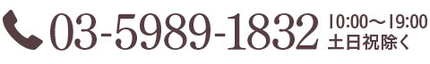 03-5989-1832 10:00〜19:00 土日祝除く